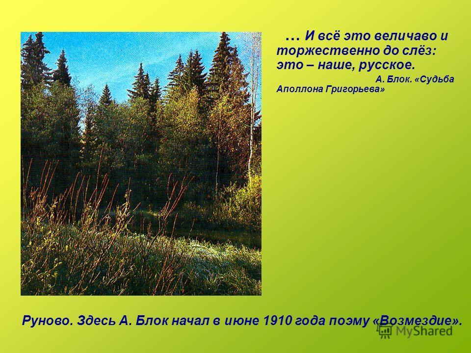 … И всё это величаво и торжественно до слёз: это – наше, русское. А. Блок. «Судьба Аполлона Григорьева» Руново. Здесь А. Блок начал в июне 1910 года поэму «Возмездие».