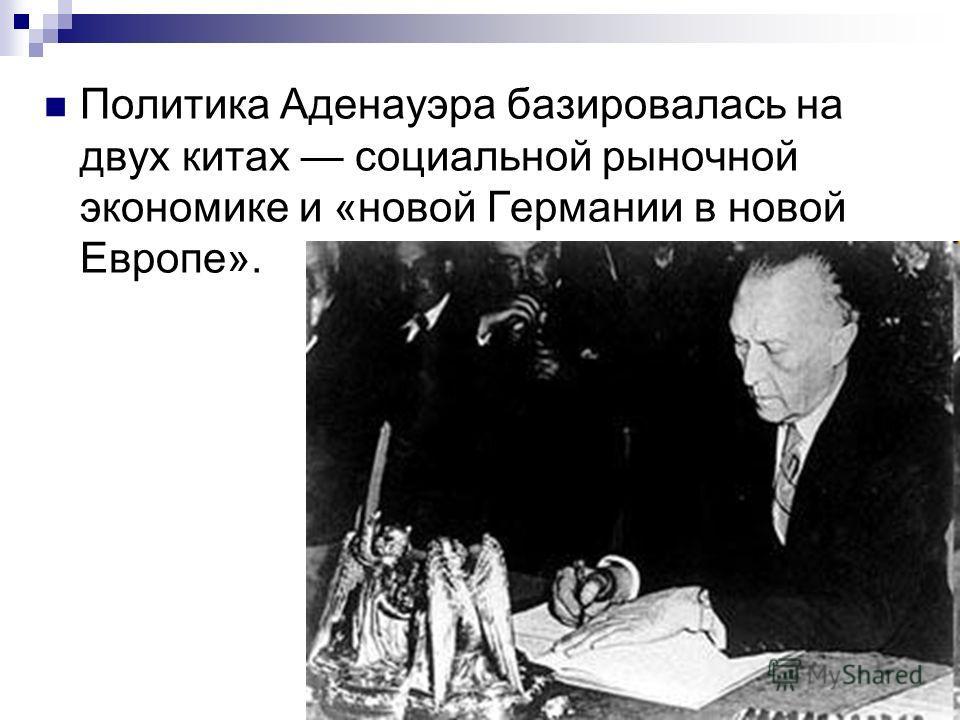 Политика Аденауэра базировалась на двух китах социальной рыночной экономике и «новой Германии в новой Европе».