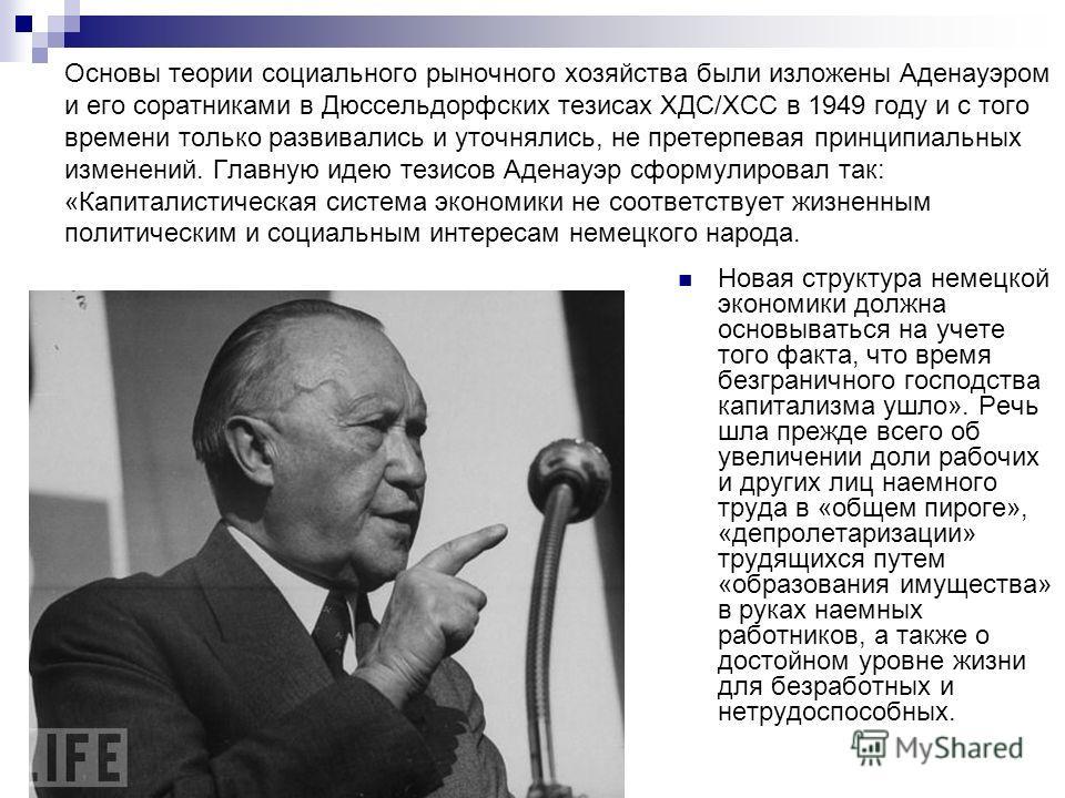 Основы теории социального рыночного хозяйства были изложены Аденауэром и его соратниками в Дюссельдорфских тезисах ХДС/ХСС в 1949 году и с того времени только развивались и уточнялись, не претерпевая принципиальных изменений. Главную идею тезисов Аде