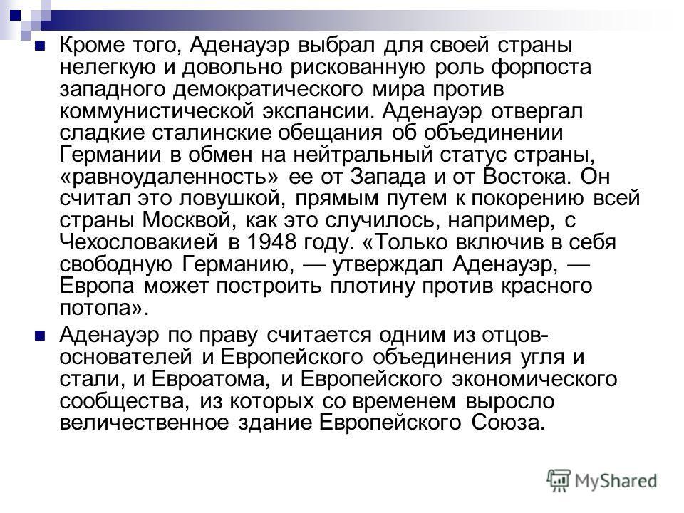 Кроме того, Аденауэр выбрал для своей страны нелегкую и довольно рискованную роль форпоста западного демократического мира против коммунистической экспансии. Аденауэр отвергал сладкие сталинские обещания об объединении Германии в обмен на нейтральный