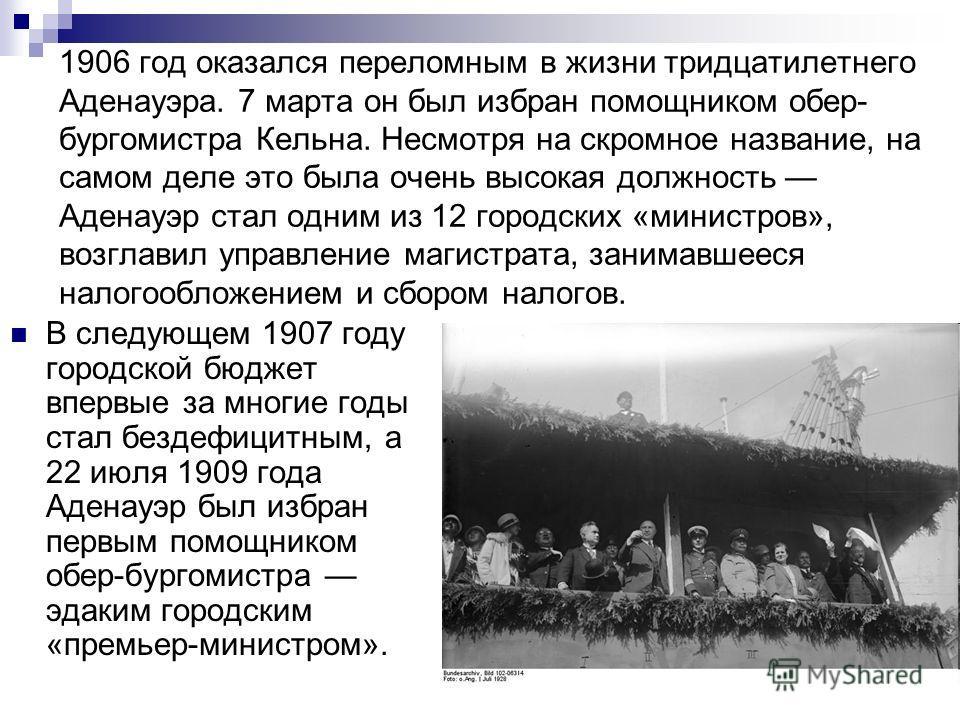 1906 год оказался переломным в жизни тридцатилетнего Аденауэра. 7 марта он был избран помощником обер- бургомистра Кельна. Несмотря на скромное название, на самом деле это была очень высокая должность Аденауэр стал одним из 12 городских «министров»,