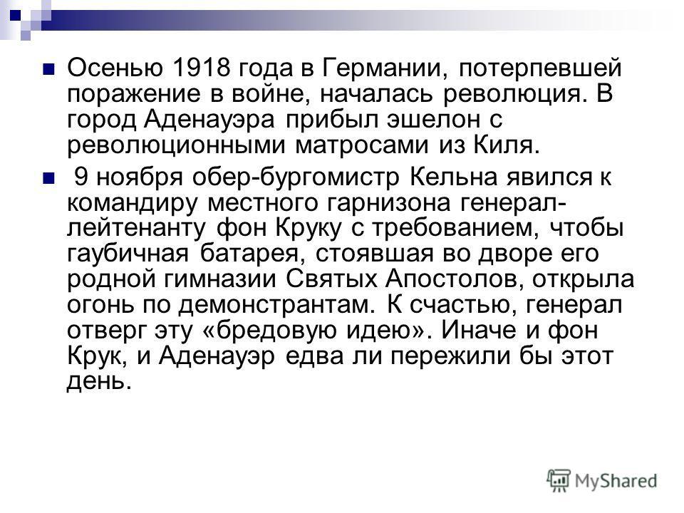 Осенью 1918 года в Германии, потерпевшей поражение в войне, началась революция. В город Аденауэра прибыл эшелон с революционными матросами из Киля. 9 ноября обер-бургомистр Кельна явился к командиру местного гарнизона генерал- лейтенанту фон Круку с