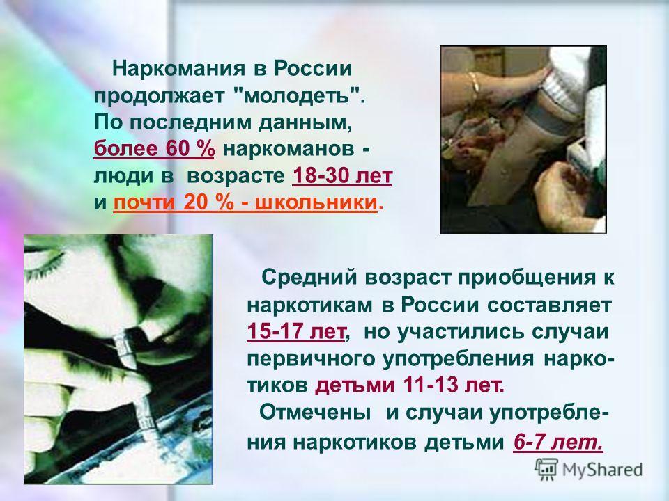 Средний возраст приобщения к наркотикам в России составляет 15-17 лет, но участились случаи первичного употребления нарко- тиков детьми 11-13 лет. Отмечены и случаи употребле- ния наркотиков детьми 6-7 лет. Наркомания в России продолжает