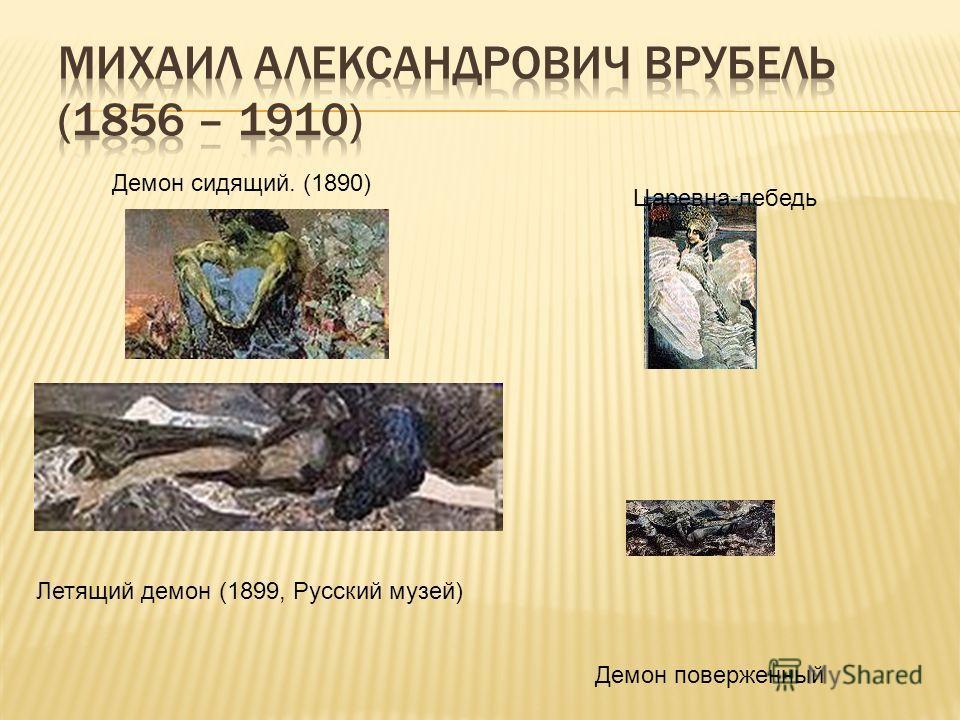 Демон сидящий. (1890) Царевна-лебедь Летящий демон (1899, Русский музей) Демон поверженный