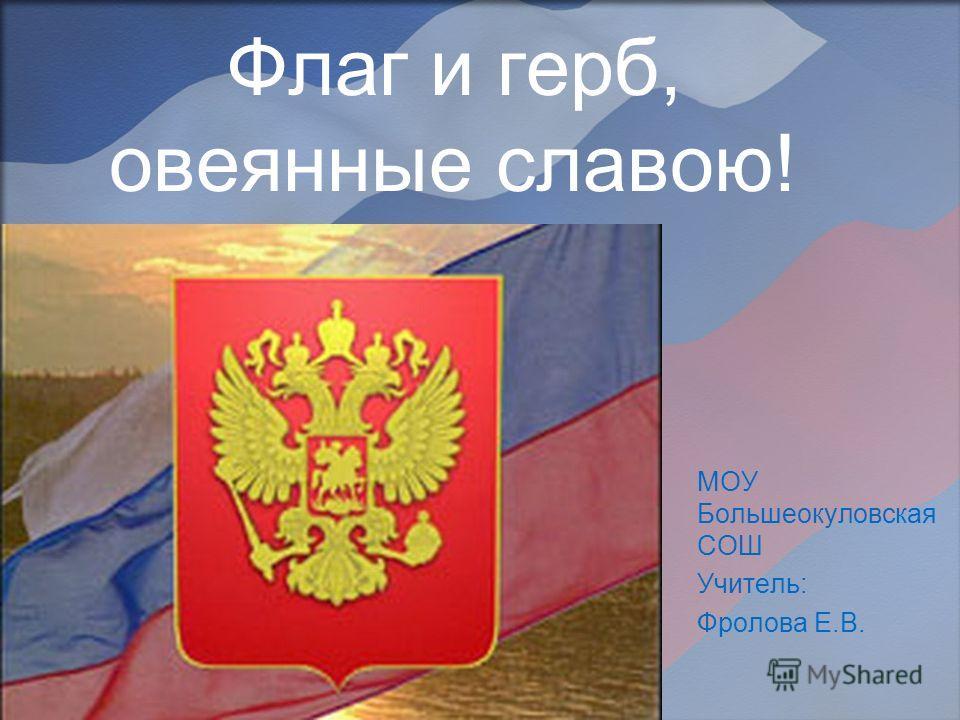 Флаг и герб, овеянные славою! МОУ Большеокуловская СОШ Учитель: Фролова Е.В.