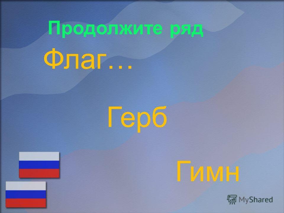 Продолжите ряд Флаг… Герб Гимн