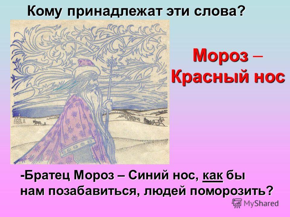 Мороз – Красный н нн нос -Братец Мороз – Синий нос, как бы нам позабавиться, людей поморозить? Кому принадлежат эти слова?