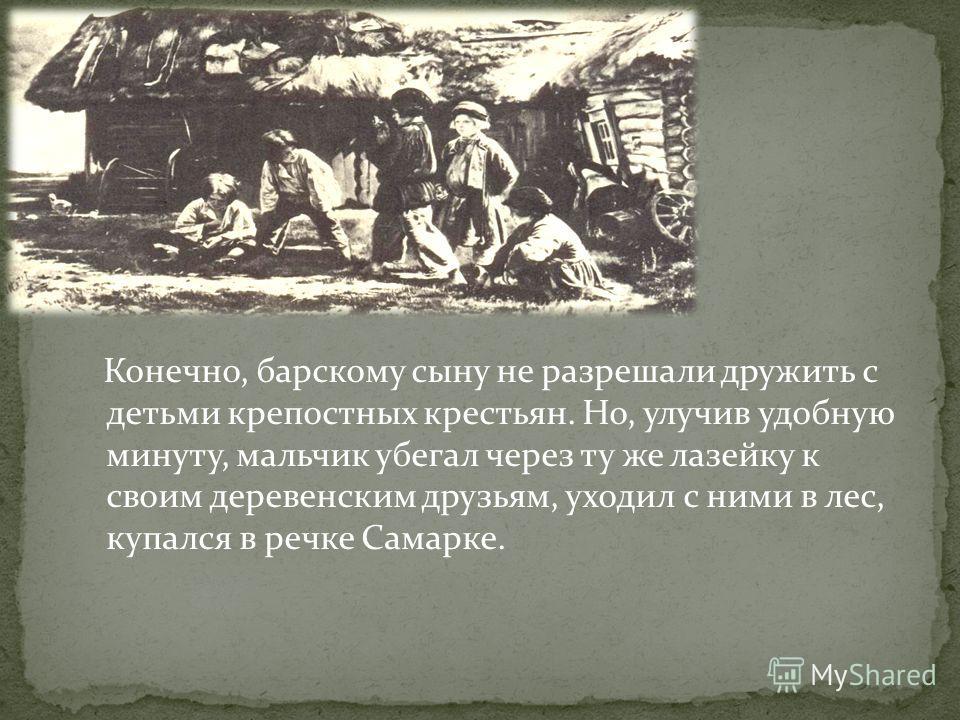 Конечно, барскому сыну не разрешали дружить с детьми крепостных крестьян. Но, улучив удобную минуту, мальчик убегал через ту же лазейку к своим деревенским друзьям, уходил с ними в лес, купался в речке Самарке.