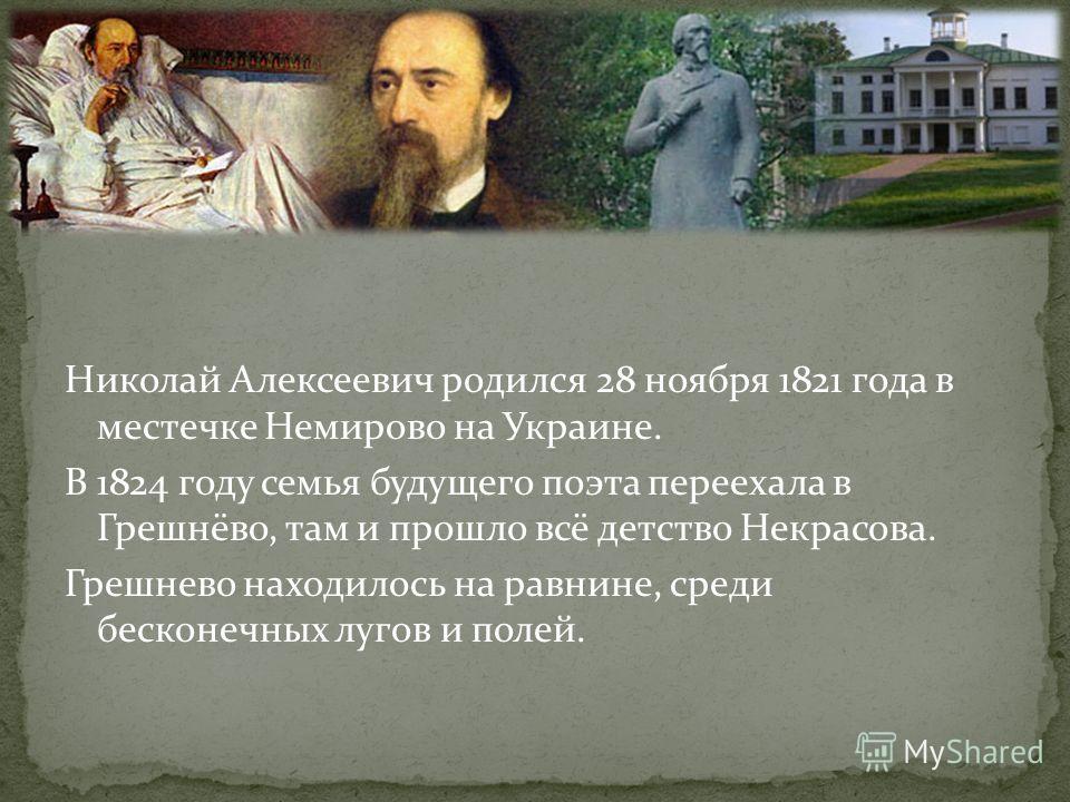 Николай Алексеевич родился 28 ноября 1821 года в местечке Немирово на Украине. В 1824 году семья будущего поэта переехала в Грешнёво, там и прошло всё детство Некрасова. Грешнево находилось на равнине, среди бесконечных лугов и полей.