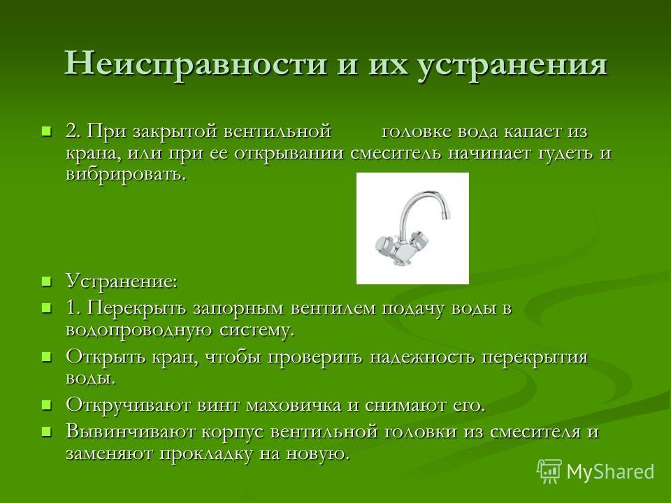 Неисправности и их устранения 2. При закрытой вентильной головке вода капает из крана, или при ее открывании смеситель начинает гудеть и вибрировать. 2. При закрытой вентильной головке вода капает из крана, или при ее открывании смеситель начинает гу