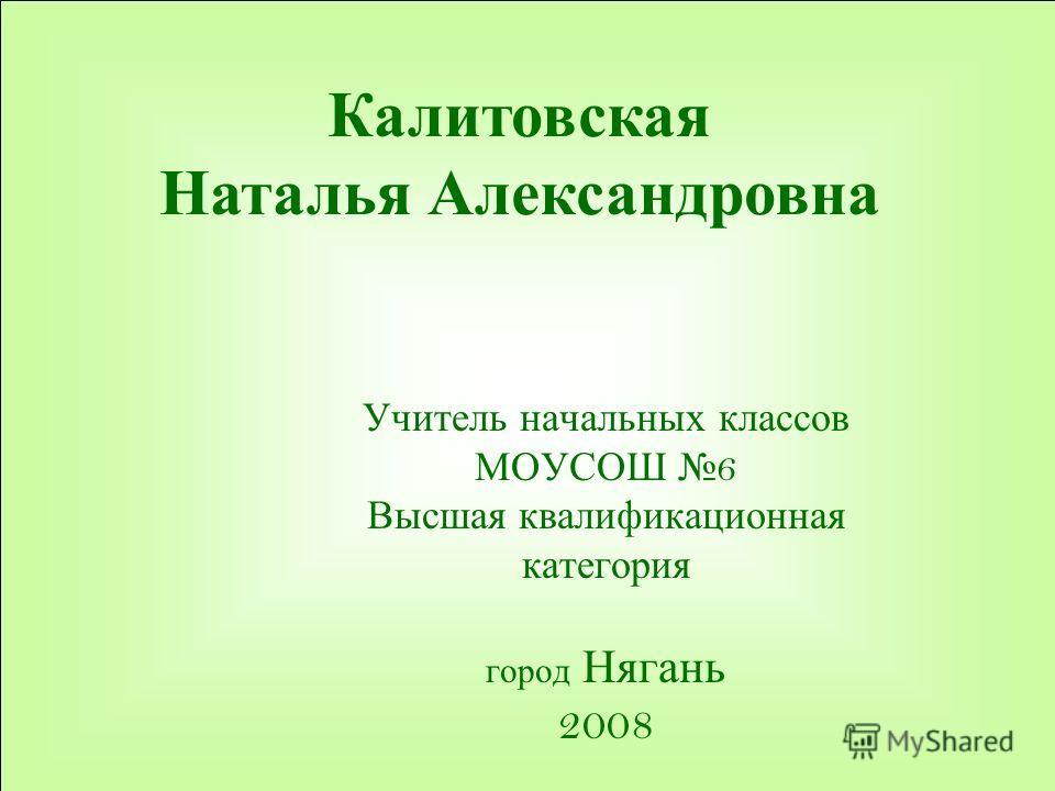Калитовская Наталья Александровна Учитель начальных классов МОУСОШ 6 Высшая квалификационная категория город Нягань 2008