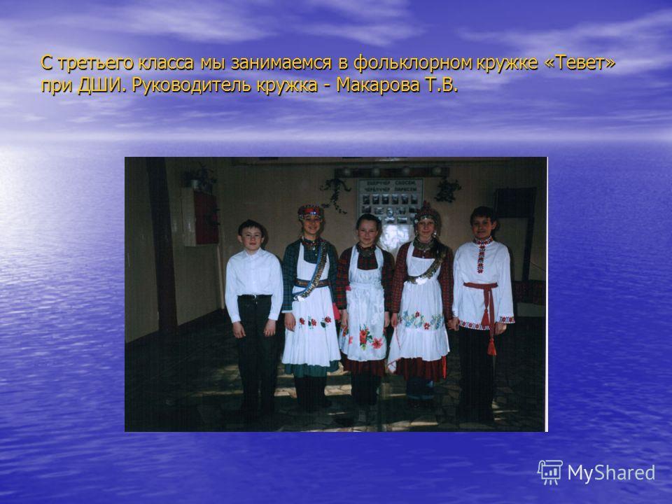 С третьего класса мы занимаемся в фольклорном кружке «Тевет» при ДШИ. Руководитель кружка - Макарова Т.В.