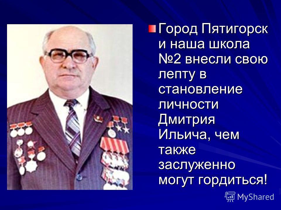 Город Пятигорск и наша школа 2 внесли свою лепту в становление личности Дмитрия Ильича, чем также заслуженно могут гордиться!