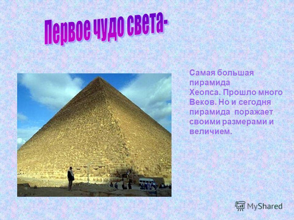 Самая большая пирамида Хеопса. Прошло много Веков. Но и сегодня пирамида поражает своими размерами и величием.