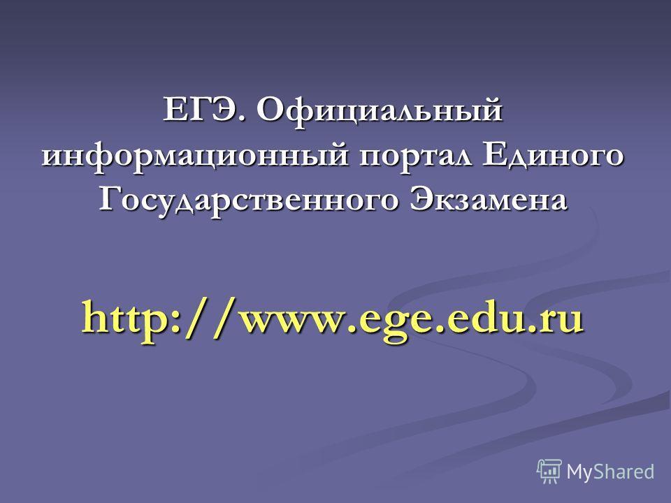 ЕГЭ. Официальный информационный портал Единого Государственного Экзамена http://www.ege.edu.ru