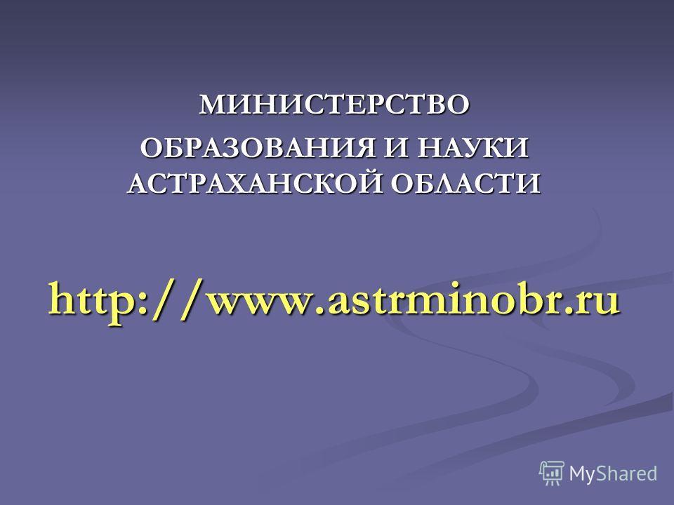 МИНИСТЕРСТВО ОБРАЗОВАНИЯ И НАУКИ АСТРАХАНСКОЙ ОБЛАСТИ http://www.astrminobr.ru