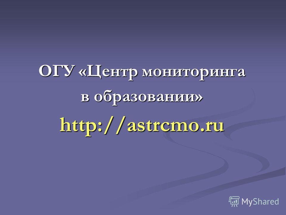 ОГУ «Центр мониторинга в образовании» http://astrcmo.ru