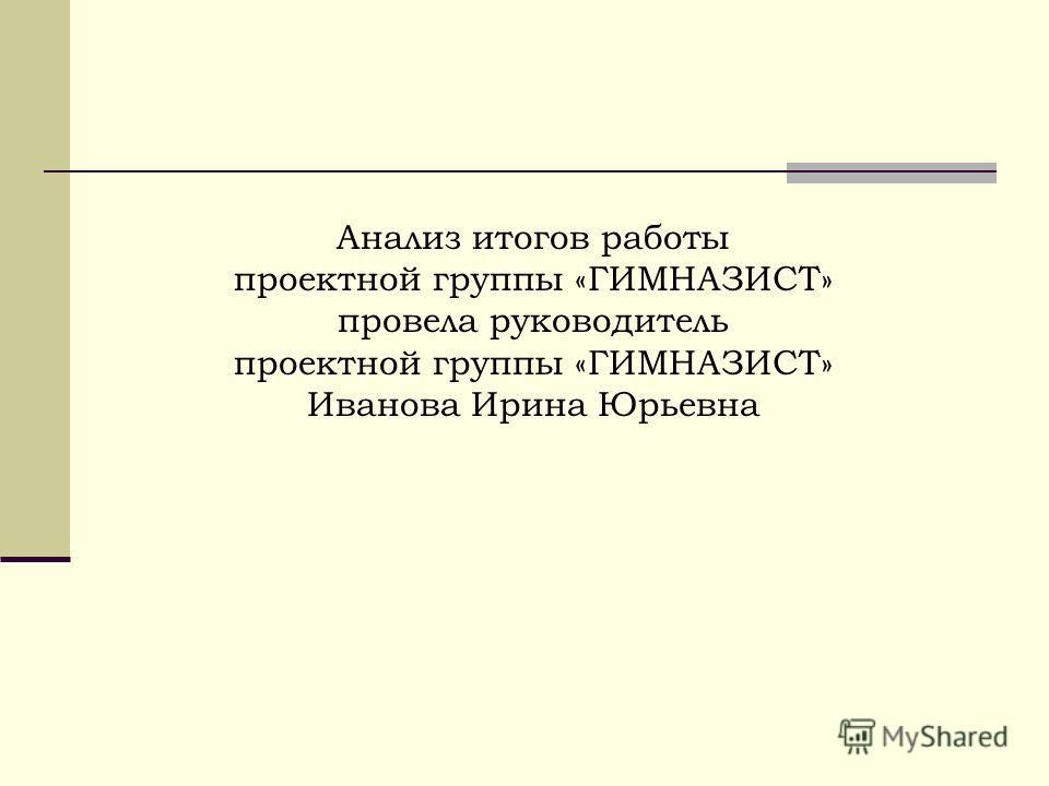 Анализ итогов работы проектной группы «ГИМНАЗИСТ» провела руководитель проектной группы «ГИМНАЗИСТ» Иванова Ирина Юрьевна