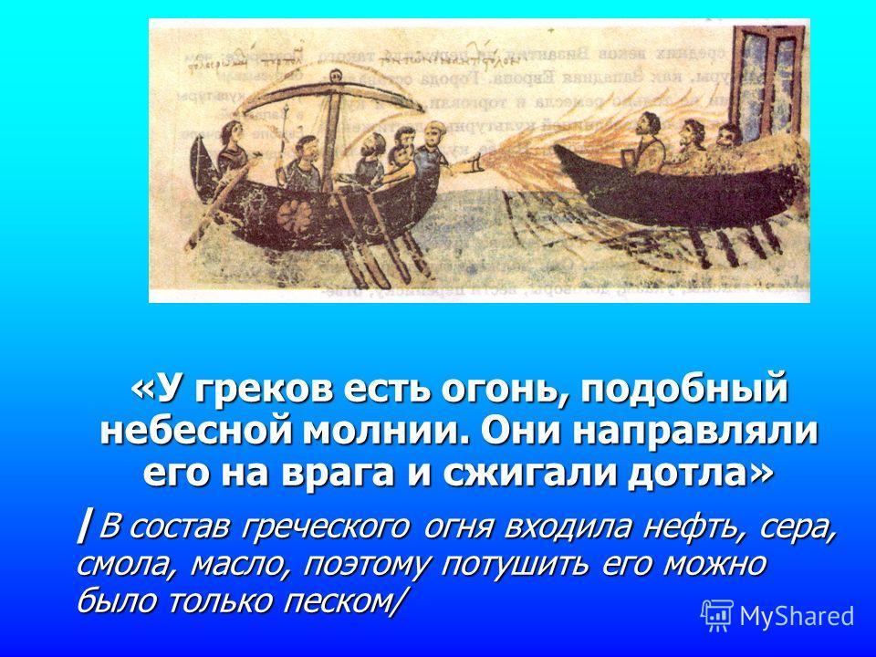 «У греков есть огонь, подобный небесной молнии. Они направляли его на врага и сжигали дотла» / В состав греческого огня входила нефть, сера, смола, масло, поэтому потушить его можно было только песком/