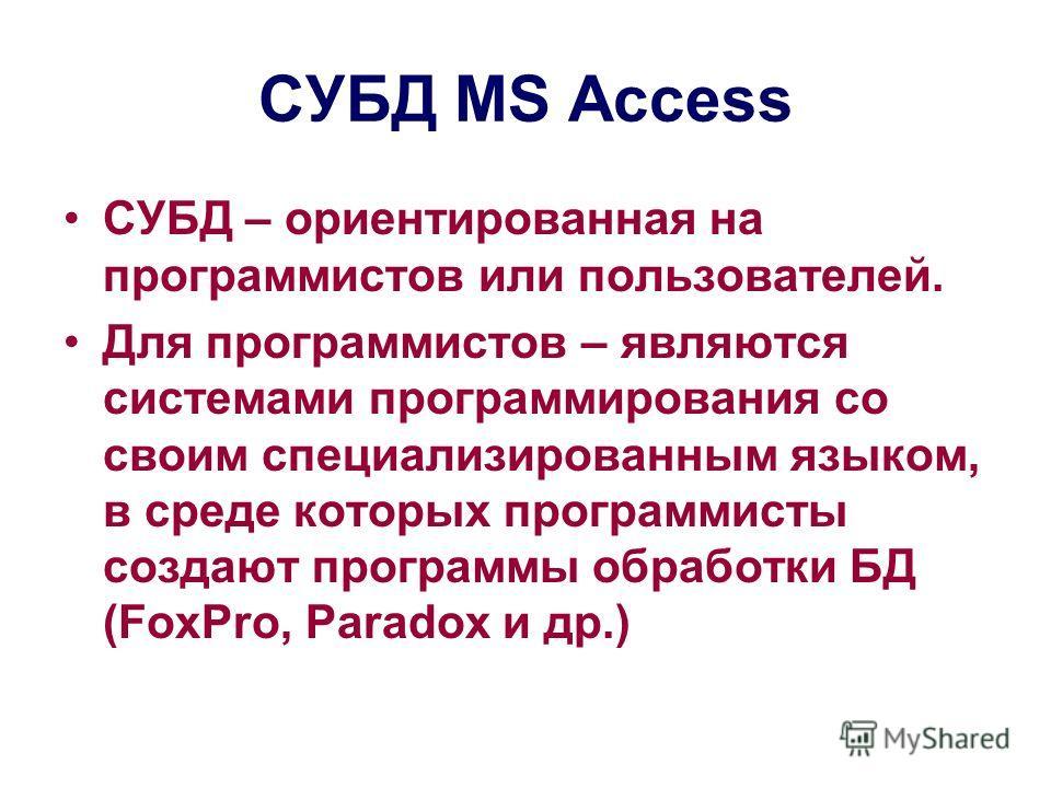 СУБД MS Access СУБД – ориентированная на программистов или пользователей. Для программистов – являются системами программирования со своим специализированным языком, в среде которых программисты создают программы обработки БД (FoxPro, Paradox и др.)
