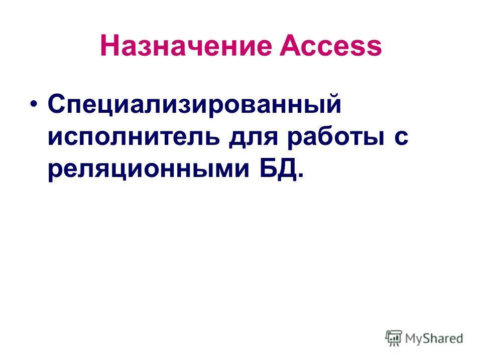 Назначение Access Специализированный исполнитель для работы с реляционными БД.