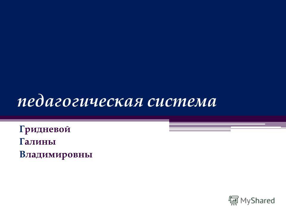 педагогическая система Гридневой Галины Владимировны