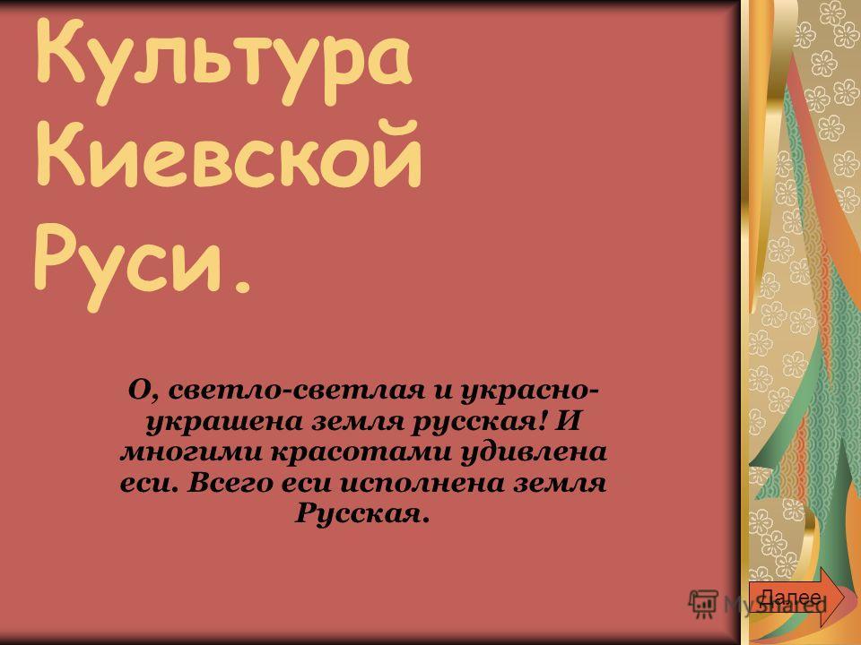 Культура Киевской Руси. О, светло-светлая и украсно- украшена земля русская! И многими красотами удивлена еси. Всего еси исполнена земля Русская. Далее