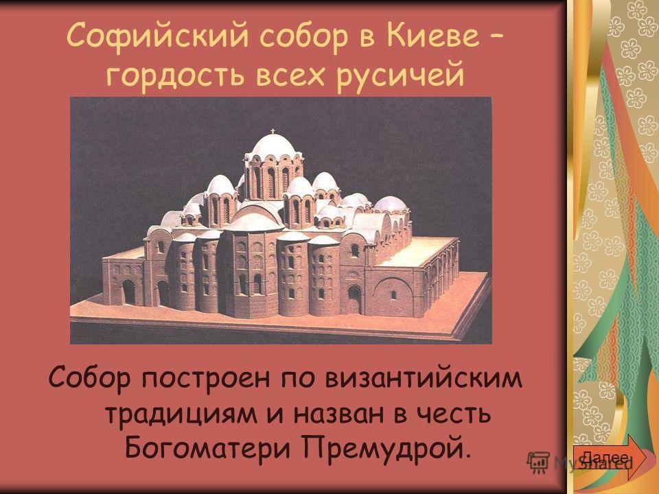 Софийский собор в Киеве – гордость всех русичей Собор построен по византийским традициям и назван в честь Богоматери Премудрой. Далее