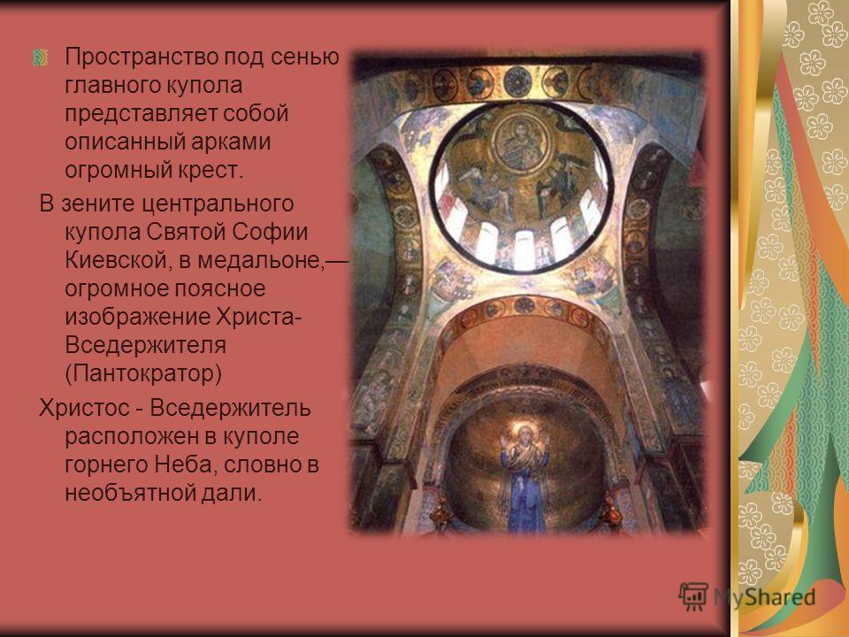 Пространство под сенью главного купола представляет собой описанный арками огромный крест. В зените центрального купола Святой Софии Киевской, в медальоне, огромное поясное изображение Христа- Вседержителя (Пантократор) Христос - Вседержитель располо