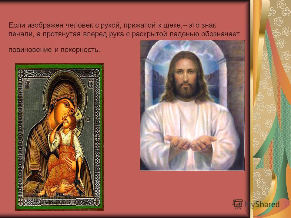Если изображен человек с рукой, прижатой к щеке,– это знак печали, а протянутая вперед рука с раскрытой ладонью обозначает повиновение и покорность.