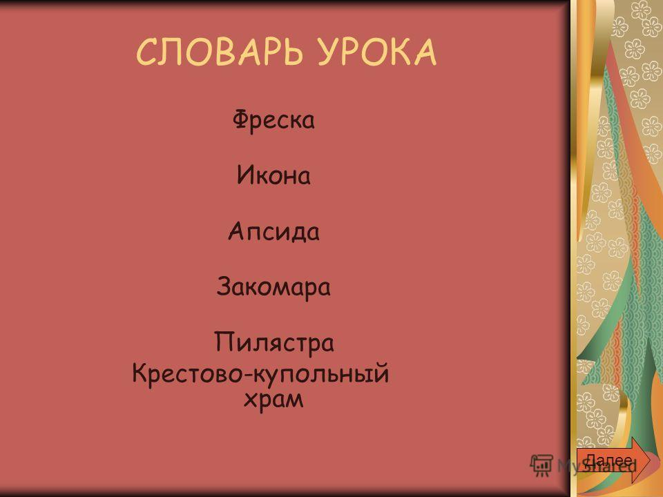 СЛОВАРЬ УРОКА Фреска Икона Апсида Закомара Пилястра Крестово-купольный храм Далее
