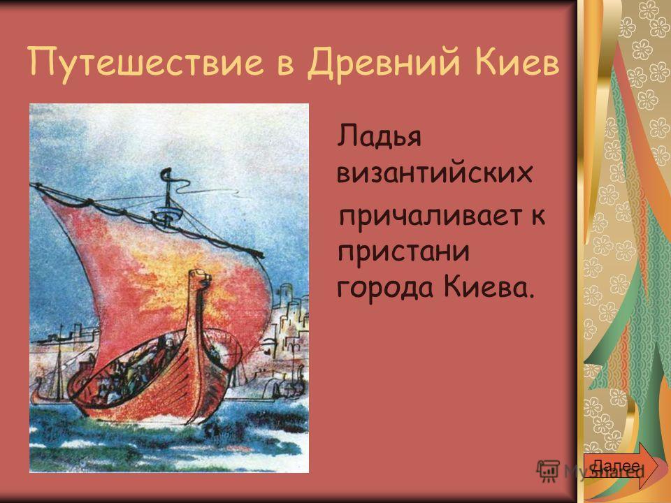 Путешествие в Древний Киев Ладья византийских причаливает к пристани города Киева. Далее