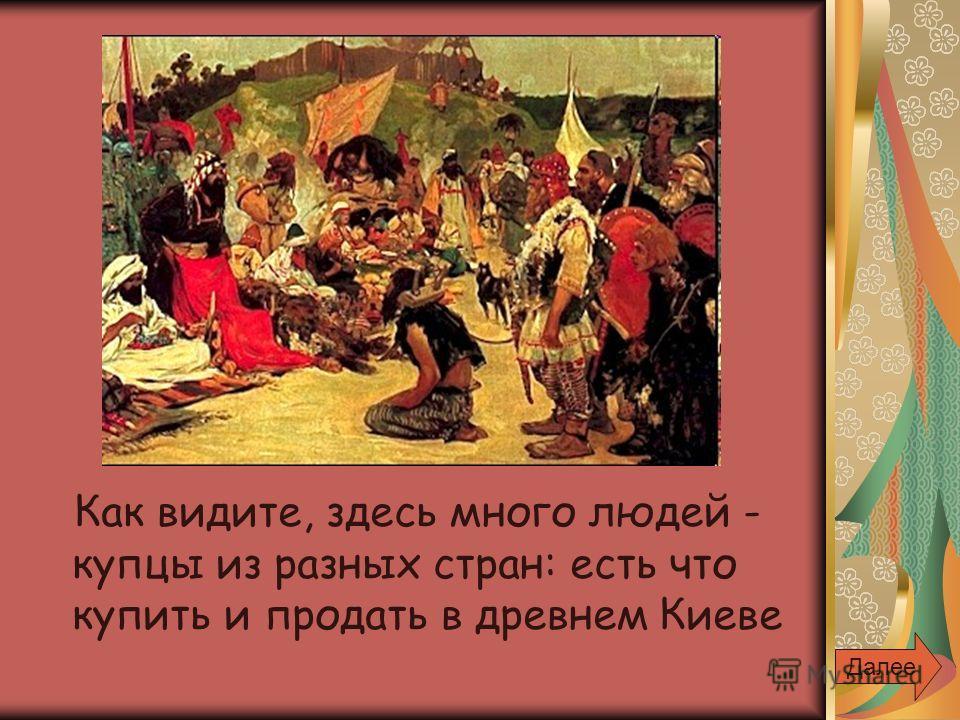 Как видите, здесь много людей - купцы из разных стран: есть что купить и продать в древнем Киеве Далее