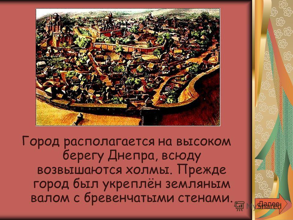 Город располагается на высоком берегу Днепра, всюду возвышаются холмы. Прежде город был укреплён земляным валом с бревенчатыми стенами. Далее