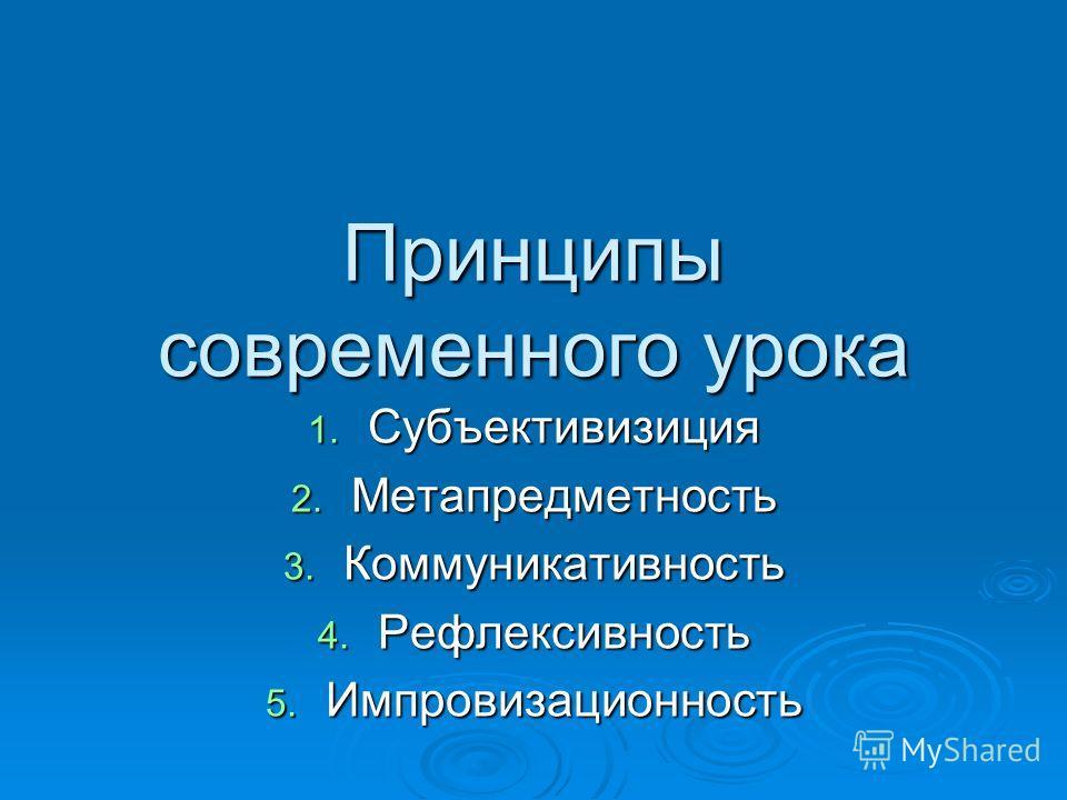 Принципы современного урока 1. Субъективизиция 2. Метапредметность 3. Коммуникативность 4. Рефлексивность 5. Импровизационность
