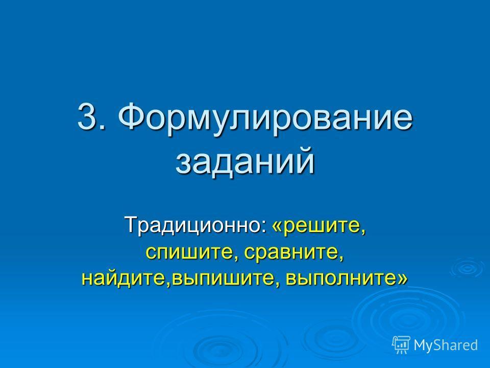 3. Формулирование заданий Традиционно: «решите, спишите, сравните, найдите,выпишите, выполните»