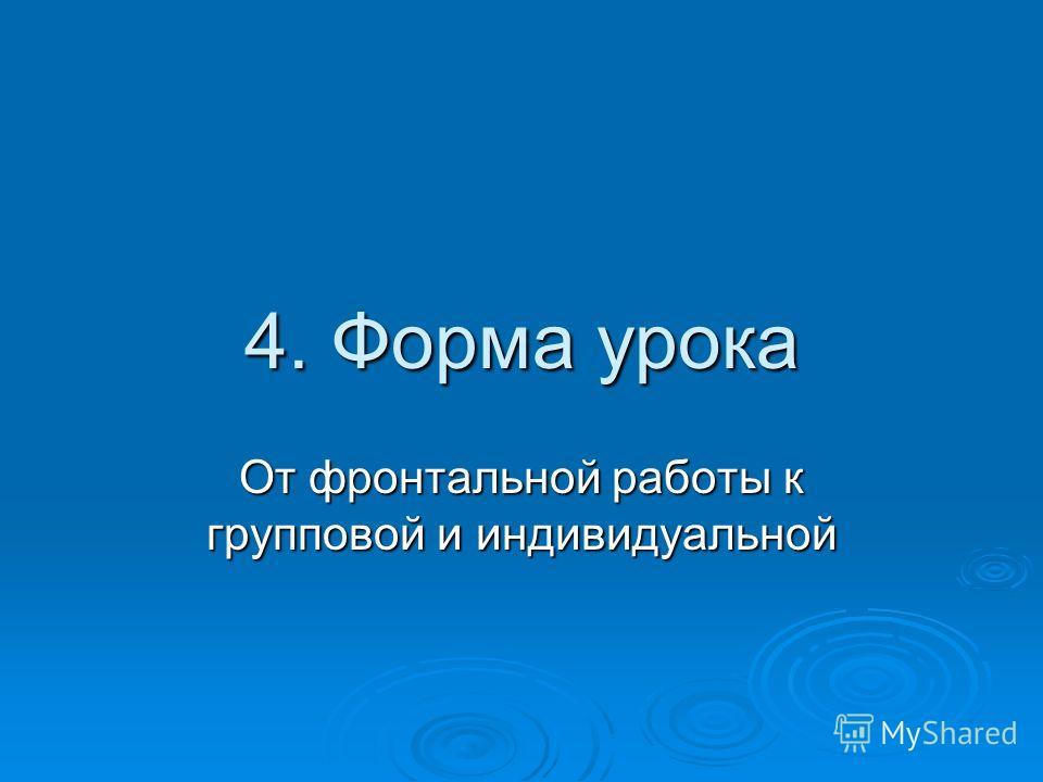 4. Форма урока От фронтальной работы к групповой и индивидуальной
