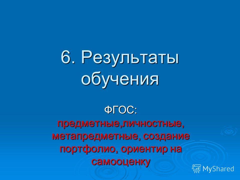 6. Результаты обучения ФГОС: предметные,личностные, метапредметные, создание портфолио, ориентир на самооценку