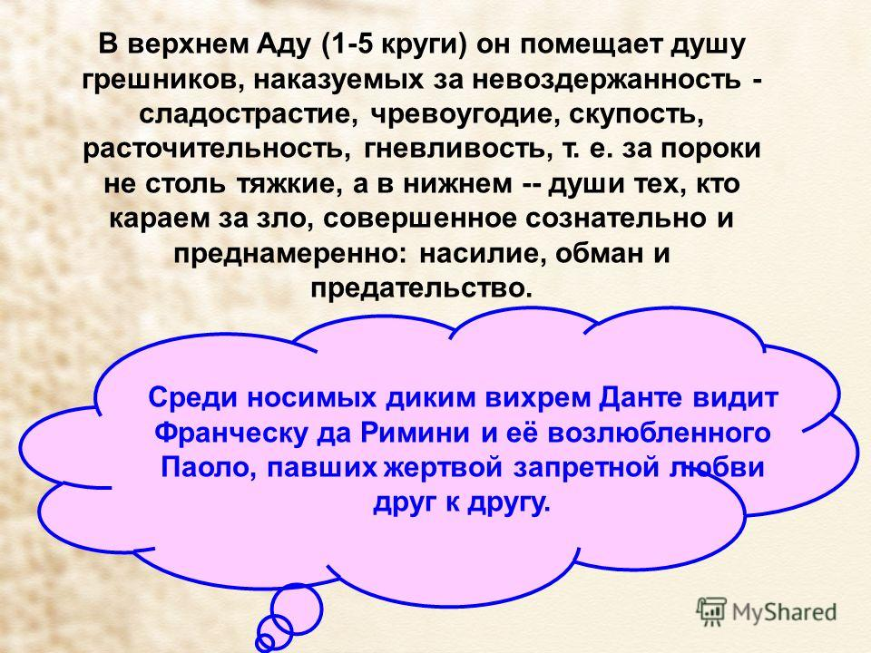 В верхнем Аду (1-5 круги) он помещает душу грешников, наказуемых за невоздержанность - сладострастие, чревоугодие, скупость, расточительность, гневливость, т. е. за пороки не столь тяжкие, а в нижнем -- души тех, кто караем за зло, совершенное сознат