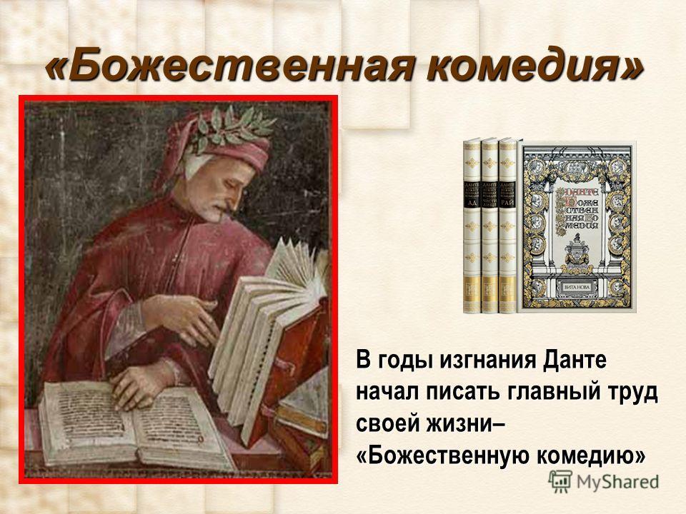 «Божественная комедия» В годы изгнания Данте начал писать главный труд своей жизни– «Божественную комедию»