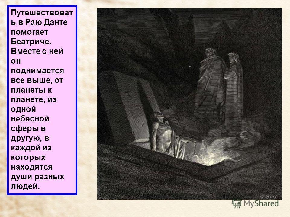 Путешествоват ь в Раю Данте помогает Беатриче. Вместе с ней он поднимается все выше, от планеты к планете, из одной небесной сферы в другую, в каждой из которых находятся души разных людей.