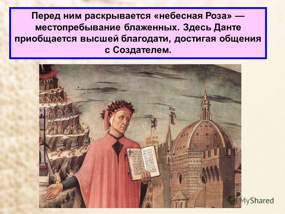 Перед ним раскрывается «небесная Роза» местопребывание блаженных. Здесь Данте приобщается высшей благодати, достигая общения с Создателем.