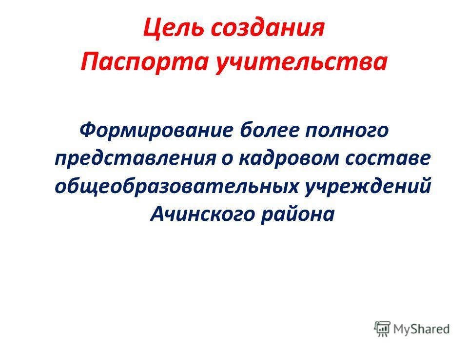 Цель создания Паспорта учительства Формирование более полного представления о кадровом составе общеобразовательных учреждений Ачинского района