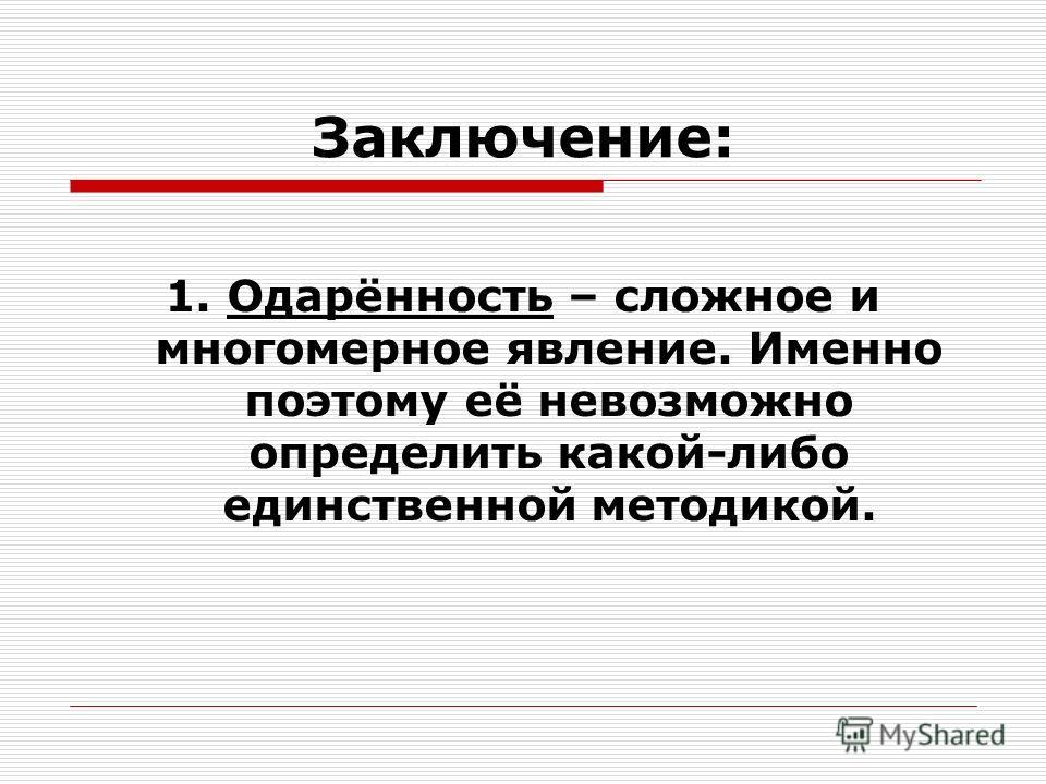 Заключение: 1. Одарённость – сложное и многомерное явление. Именно поэтому её невозможно определить какой-либо единственной методикой.