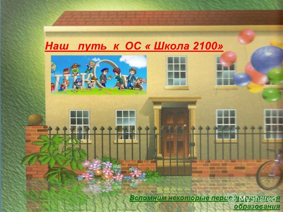 Наш путь к ОС « Школа 2100» Вспомним некоторые периоды развития образования