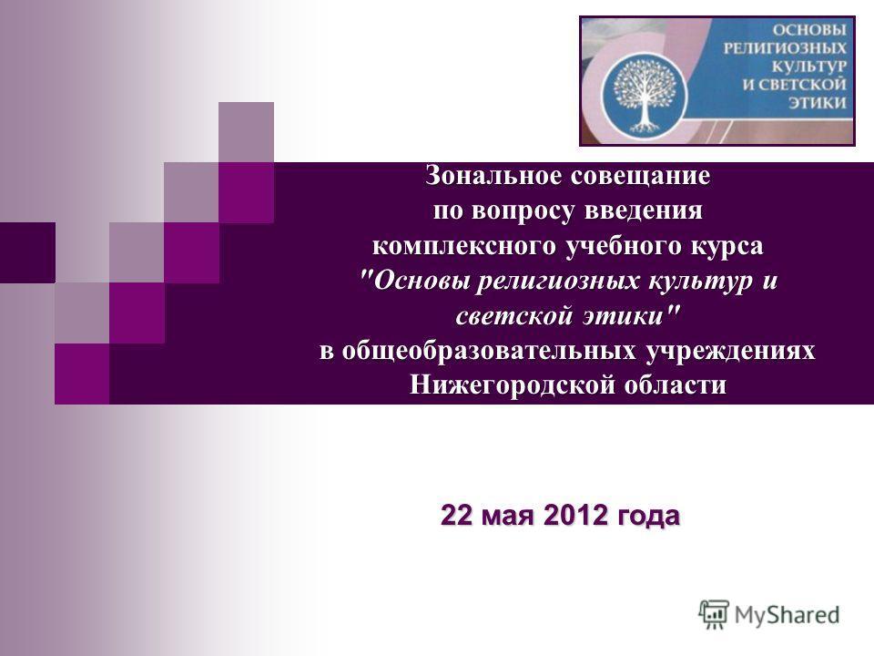 Зональное совещание по вопросу введения комплексного учебного курса Основы религиозных культур и светской этики в общеобразовательных учреждениях Нижегородской области 22 мая 2012 года