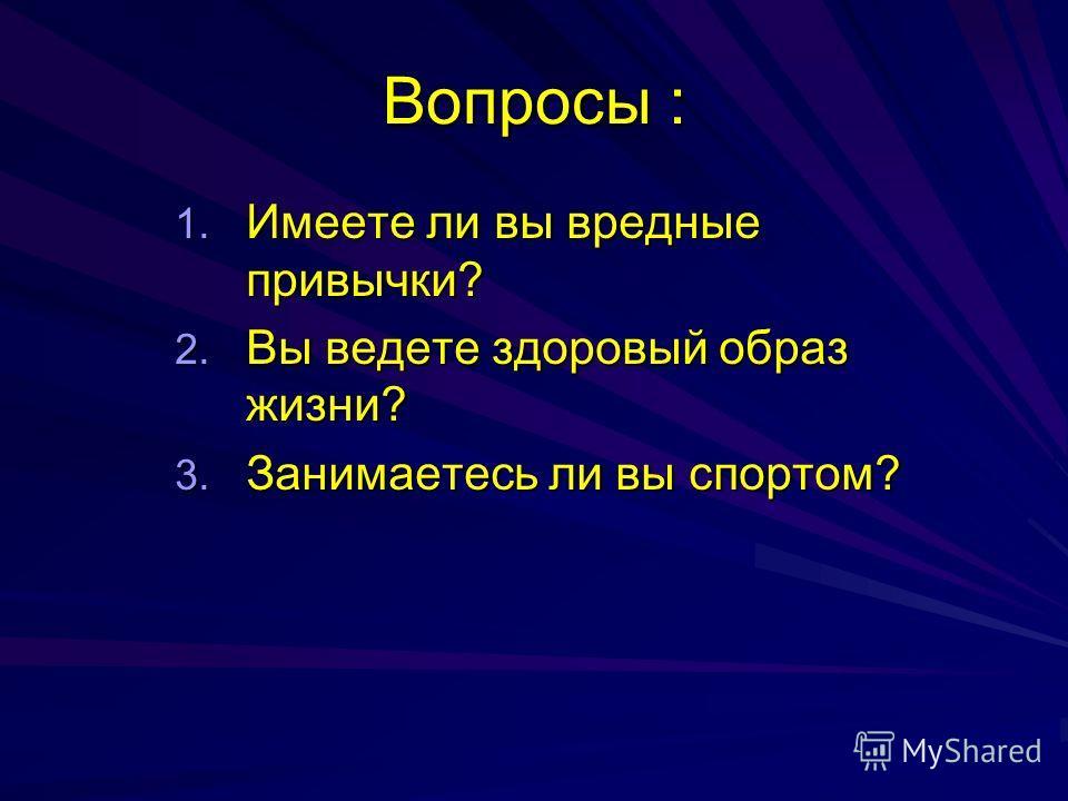 Вопросы : 1. Имеете ли вы вредные привычки? 2. Вы ведете здоровый образ жизни? 3. Занимаетесь ли вы спортом?