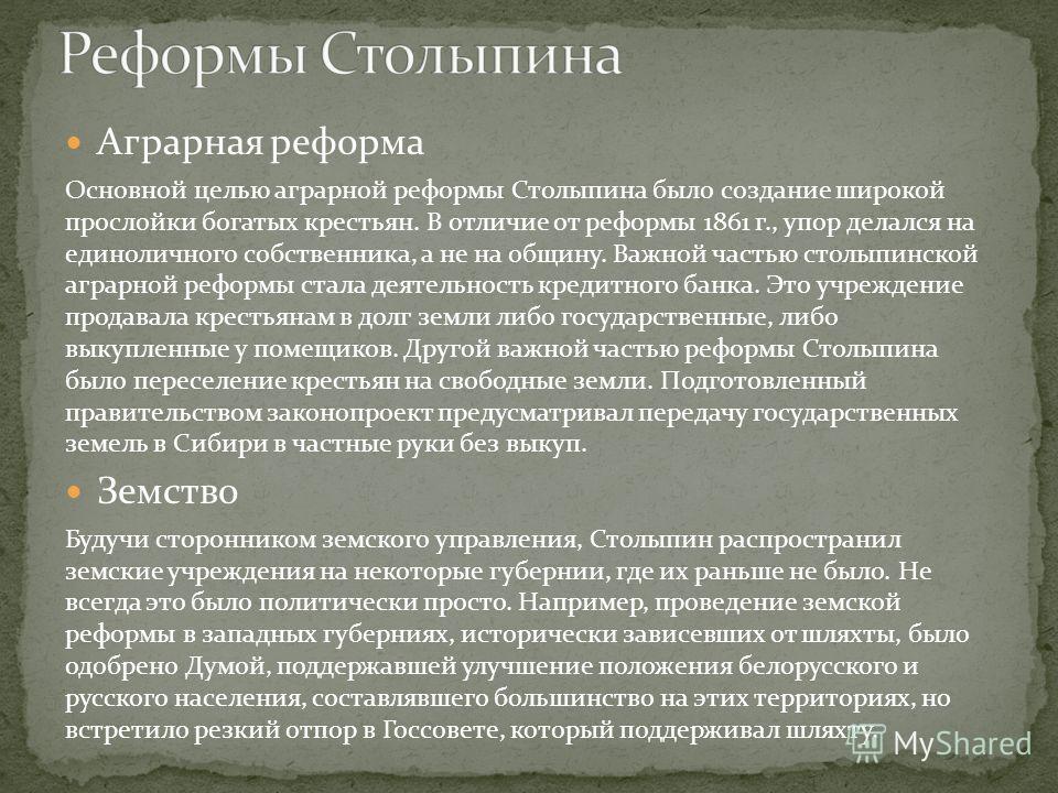 Аграрная реформа Основной целью аграрной реформы Столыпина было создание широкой прослойки богатых крестьян. В отличие от реформы 1861 г., упор делался на единоличного собственника, а не на общину. Важной частью столыпинской аграрной реформы стала де