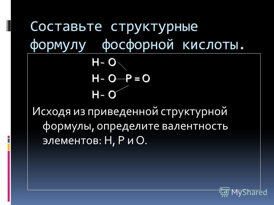 Составьте структурные формулу фосфорной кислоты. H ̵ O H ̵ O H ̵ O P = O H ̵ O P = O H ̵ O H ̵ O Исходя из приведенной структурной формулы, определите валентность элементов: Н, Р и О.