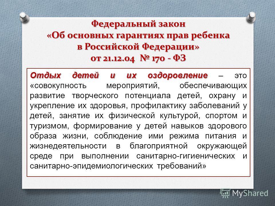 Федеральный закон «Об основных гарантиях прав ребенка в Российской Федерации» от 21.12.04 170 - ФЗ Отдых детей и их оздоровление Отдых детей и их оздоровление – это «совокупность мероприятий, обеспечивающих развитие творческого потенциала детей, охра